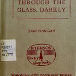 Joan Finnigan. Through the glass, darkly. Toronto : Ryerson Press, [1957]. Ryerson poetry chap-books ; no. 172. Limited edition to 250 copies printed.